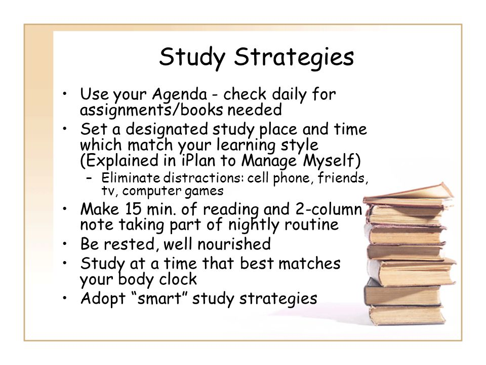 Study Strategies Use your Agenda - check daily for assignments/books needed.