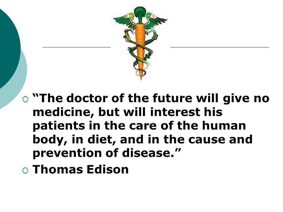 The doctor of the future will give no medicine, but will interest his patients in the care of the human body, in diet, and in the cause and prevention of disease.