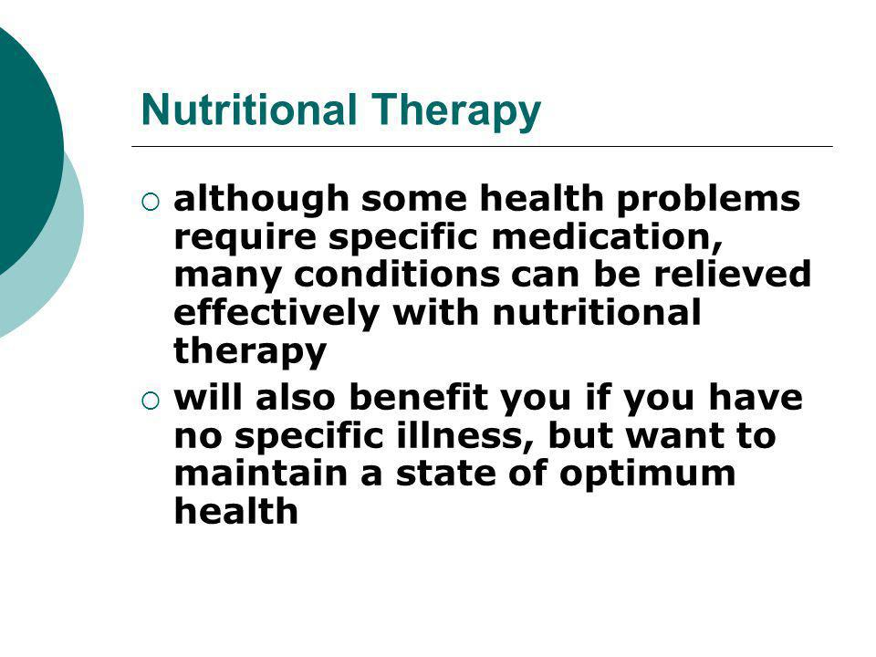 Nutritional Therapy although some health problems require specific medication, many conditions can be relieved effectively with nutritional therapy.