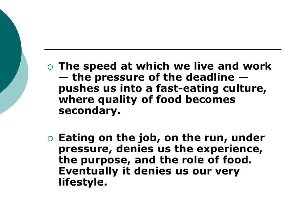 The speed at which we live and work — the pressure of the deadline — pushes us into a fast-eating culture, where quality of food becomes secondary.