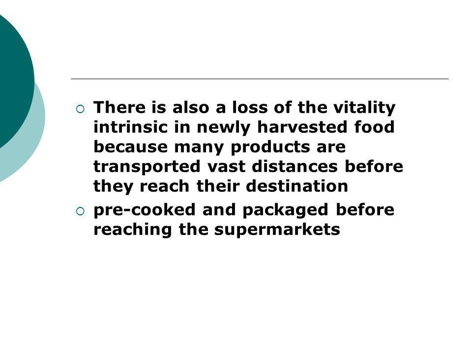 There is also a loss of the vitality intrinsic in newly harvested food because many products are transported vast distances before they reach their destination