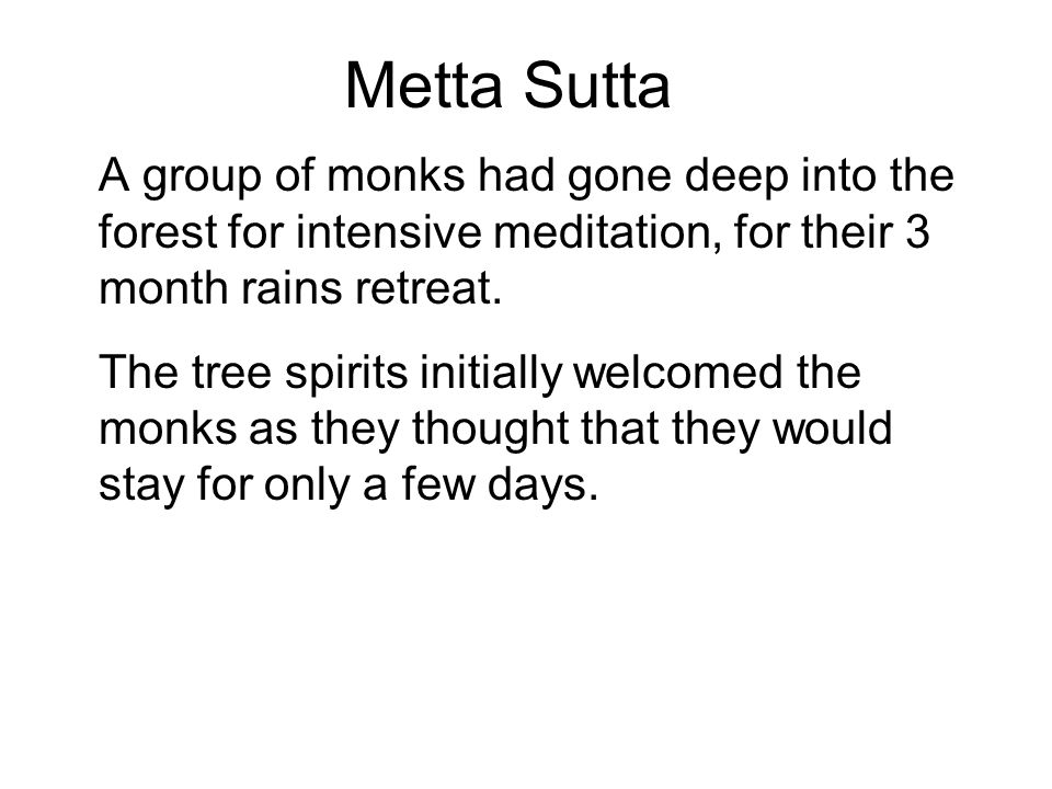 Metta Sutta A group of monks had gone deep into the forest for intensive meditation, for their 3 month rains retreat.
