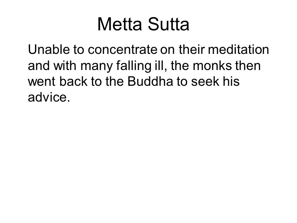 Metta Sutta Unable to concentrate on their meditation and with many falling ill, the monks then went back to the Buddha to seek his advice.
