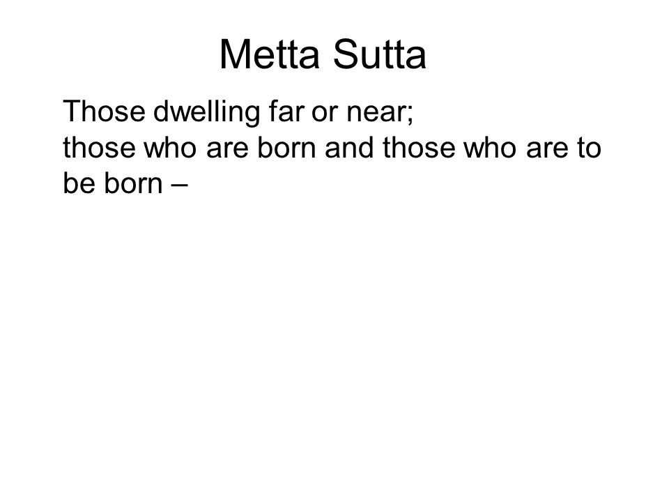 Metta Sutta Those dwelling far or near; those who are born and those who are to be born – May all beings, without exception, be happy minded!