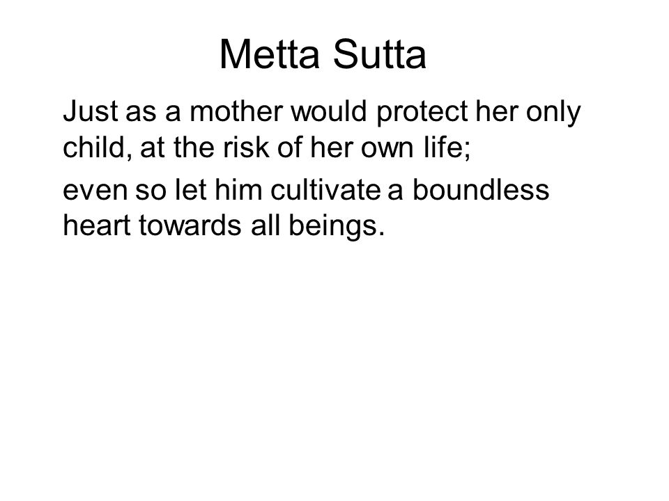 Metta Sutta Just as a mother would protect her only child, at the risk of her own life;