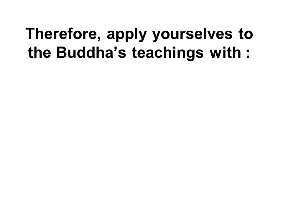 Therefore, apply yourselves to the Buddha's teachings with :