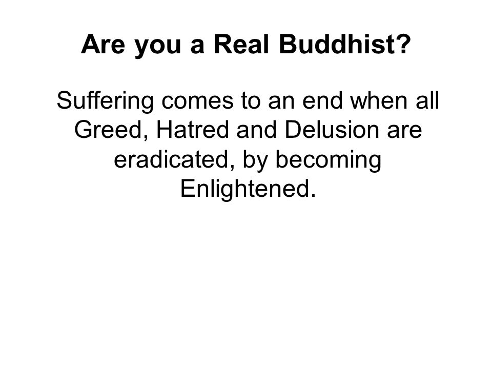 Are you a Real Buddhist Suffering comes to an end when all Greed, Hatred and Delusion are eradicated, by becoming Enlightened.
