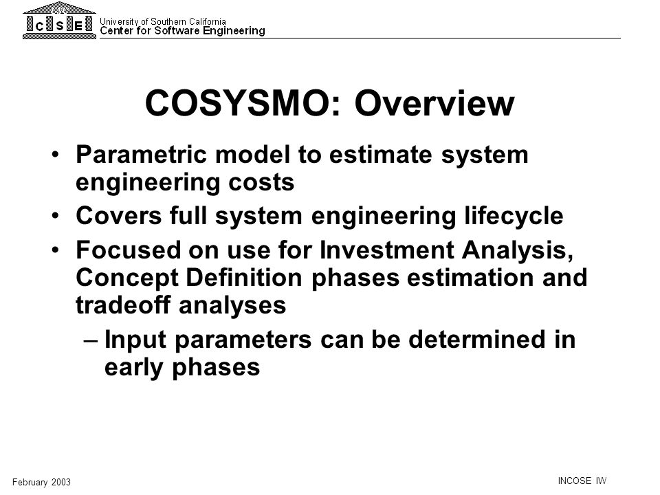 COSYSMO: Overview Parametric model to estimate system engineering costs. Covers full system engineering lifecycle.