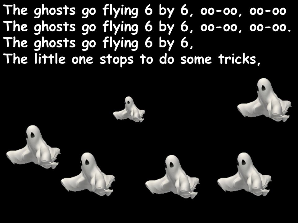 The ghosts go flying 6 by 6, oo-oo, oo-oo