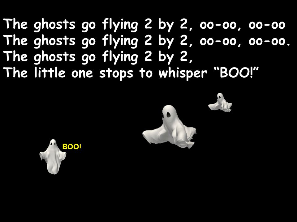 The ghosts go flying 2 by 2, oo-oo, oo-oo The ghosts go flying 2 by 2, oo-oo, oo-oo. The ghosts go flying 2 by 2, The little one stops to whisper BOO!