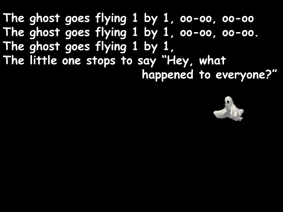 The ghost goes flying 1 by 1, oo-oo, oo-oo The ghost goes flying 1 by 1, oo-oo, oo-oo.