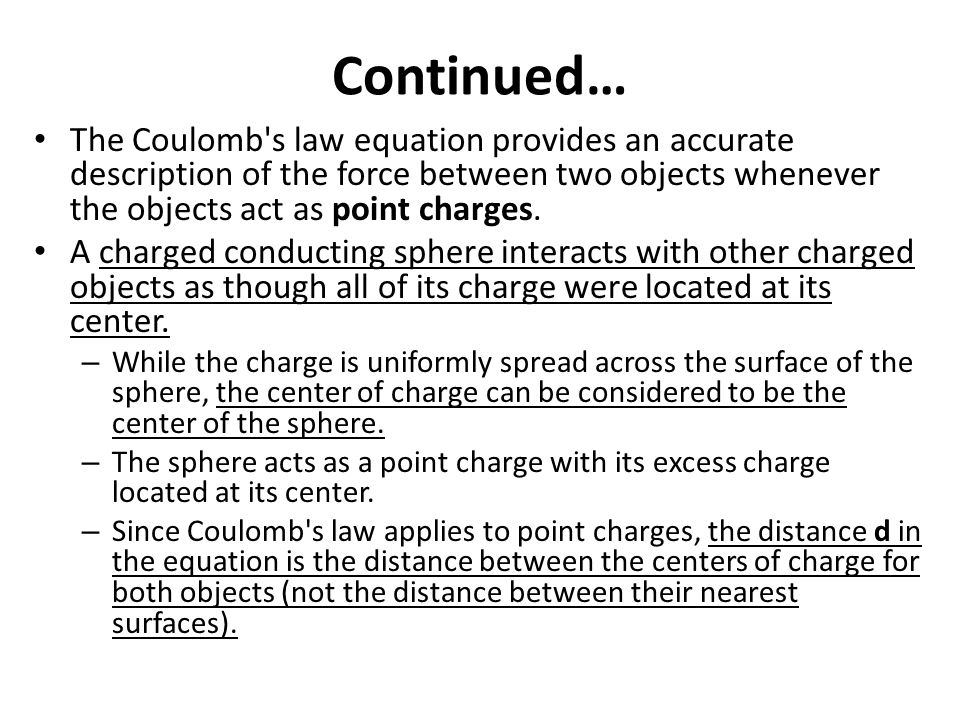 Continued… The Coulomb s law equation provides an accurate description of the force between two objects whenever the objects act as point charges.