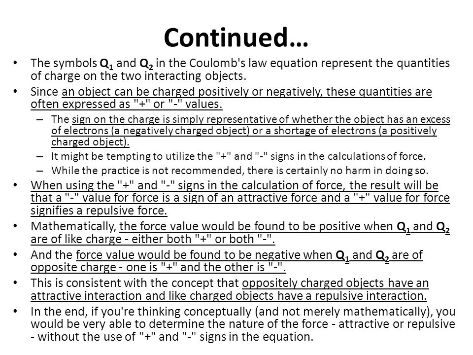 Continued… The symbols Q1 and Q2 in the Coulomb s law equation represent the quantities of charge on the two interacting objects.