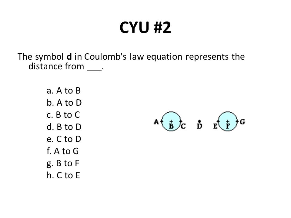 CYU #2 The symbol d in Coulomb s law equation represents the distance from ___. a. A to B. b. A to D.