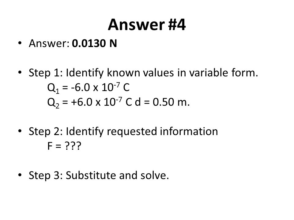 Answer #4 Answer: 0.0130 N. Step 1: Identify known values in variable form. Q1 = -6.0 x 10-7 C. Q2 = +6.0 x 10-7 C d = 0.50 m.
