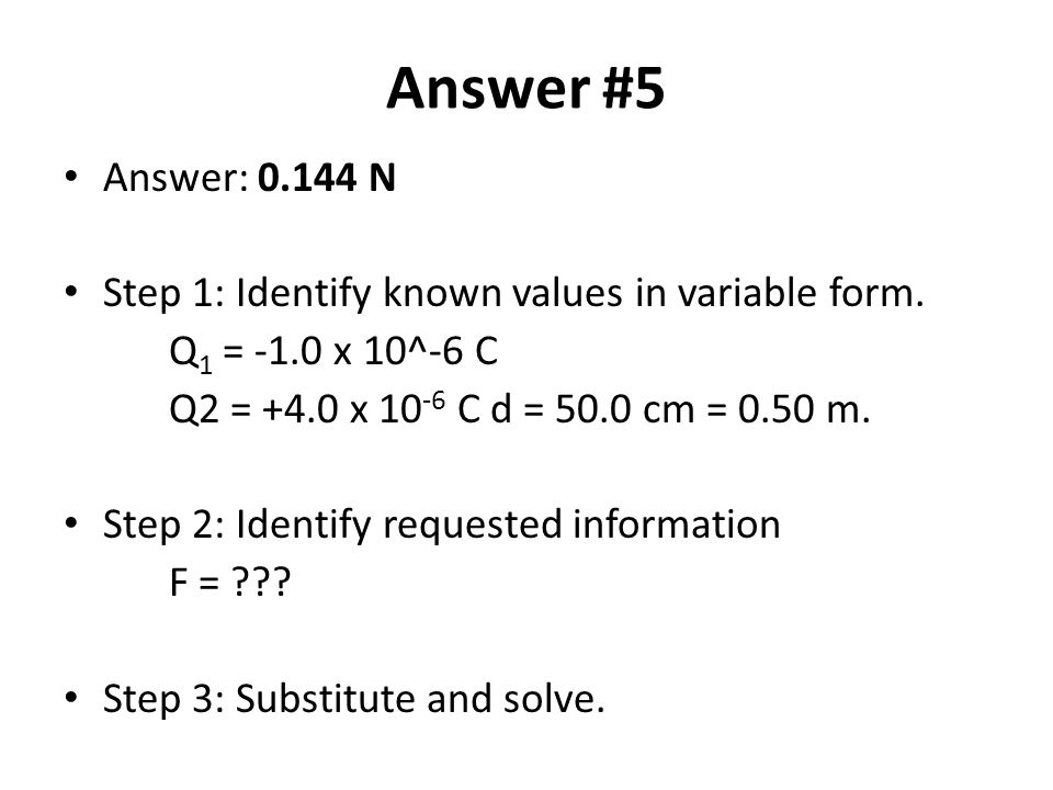 Answer #5 Answer: 0.144 N. Step 1: Identify known values in variable form. Q1 = -1.0 x 10^-6 C. Q2 = +4.0 x 10-6 C d = 50.0 cm = 0.50 m.
