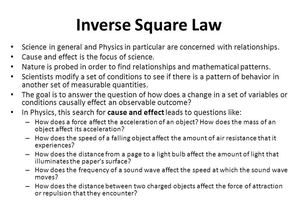 Inverse Square Law Science in general and Physics in particular are concerned with relationships. Cause and effect is the focus of science.