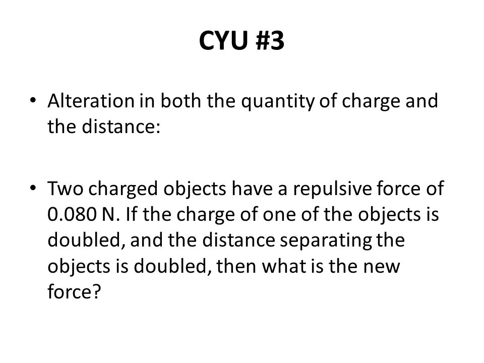 CYU #3 Alteration in both the quantity of charge and the distance: