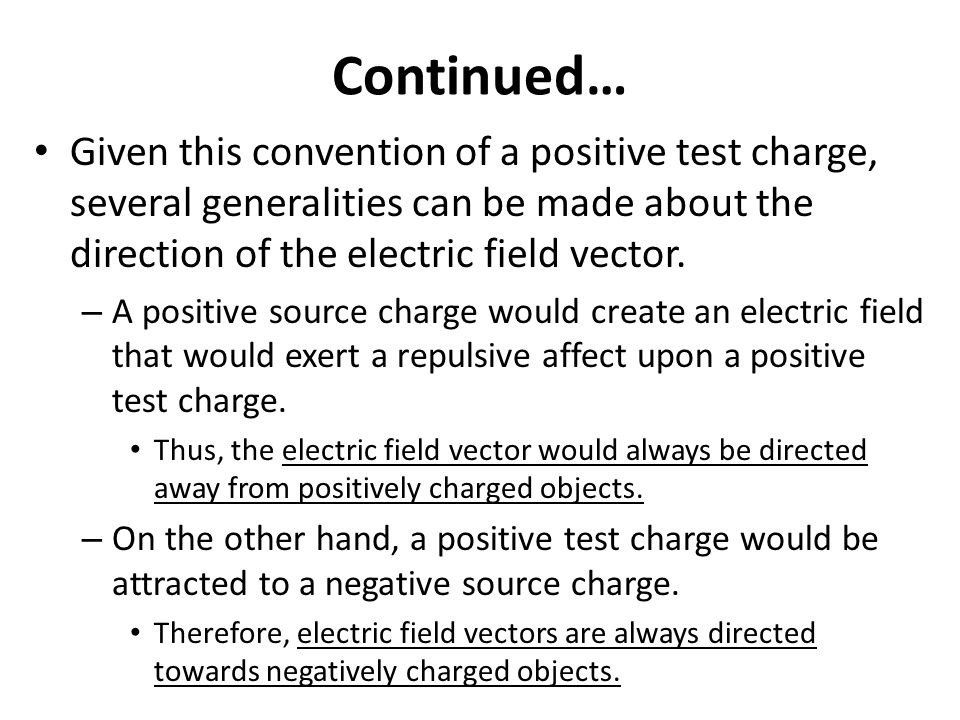 Continued… Given this convention of a positive test charge, several generalities can be made about the direction of the electric field vector.