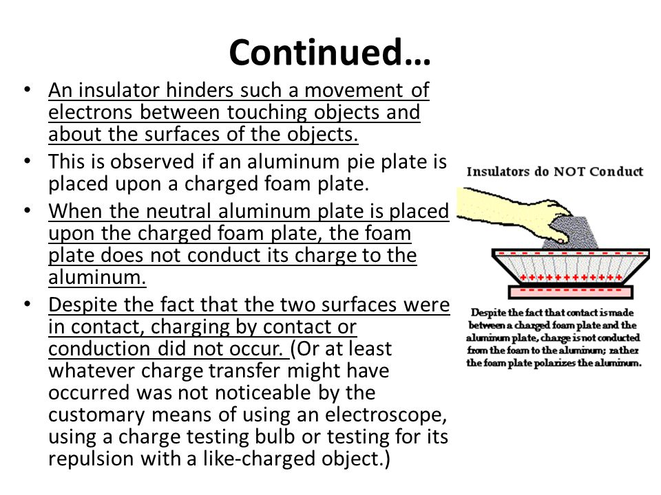 Continued… An insulator hinders such a movement of electrons between touching objects and about the surfaces of the objects.