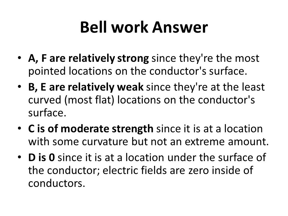 Bell work Answer A, F are relatively strong since they re the most pointed locations on the conductor s surface.