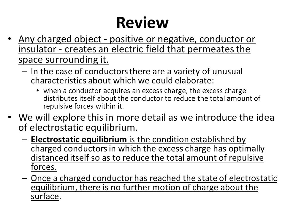 Review Any charged object - positive or negative, conductor or insulator - creates an electric field that permeates the space surrounding it.