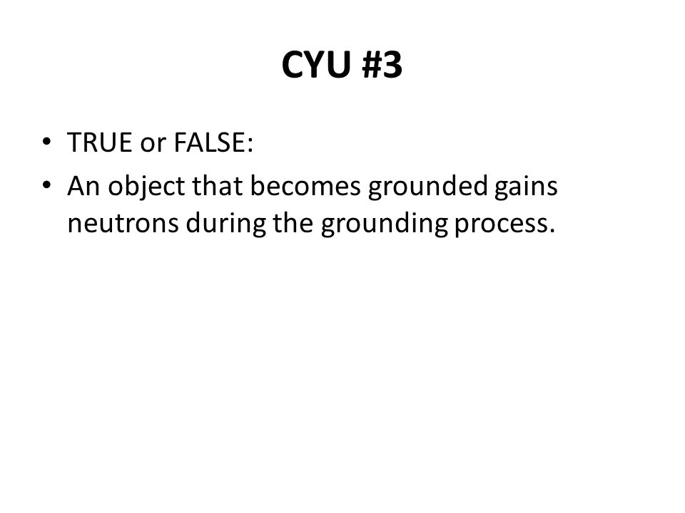 CYU #3 TRUE or FALSE: An object that becomes grounded gains neutrons during the grounding process.