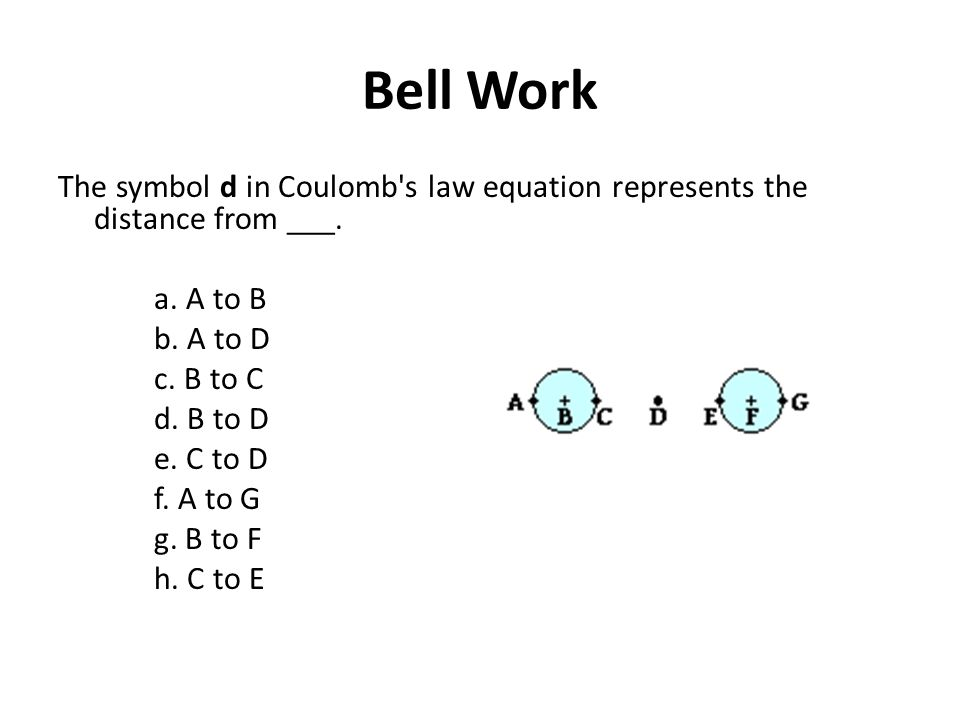 Bell Work The symbol d in Coulomb s law equation represents the distance from ___. a. A to B. b. A to D.