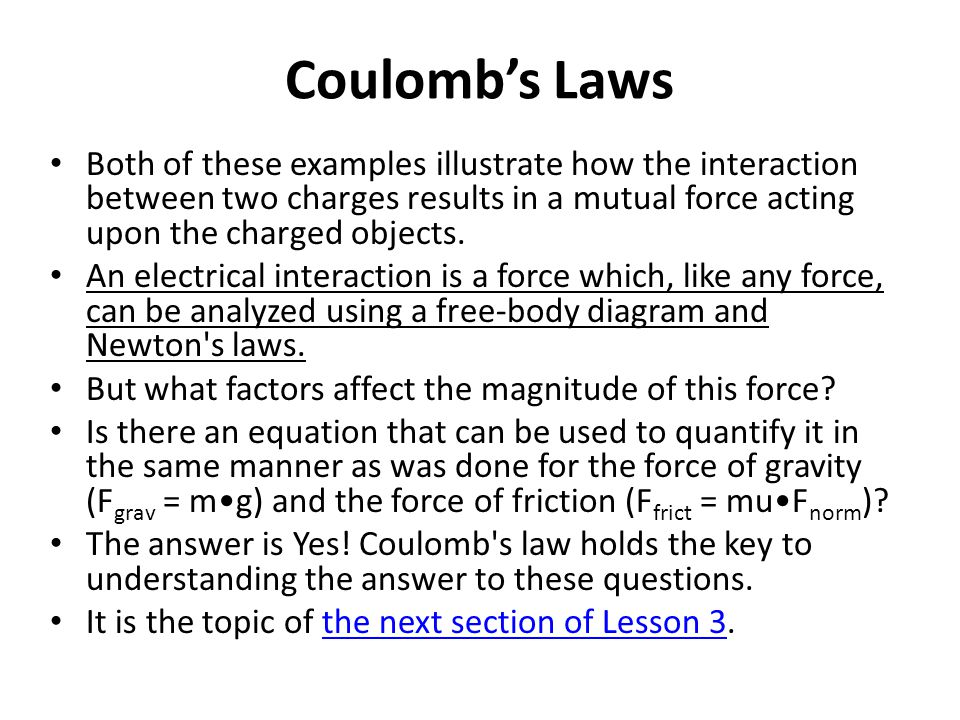 Coulomb's Laws Both of these examples illustrate how the interaction between two charges results in a mutual force acting upon the charged objects.