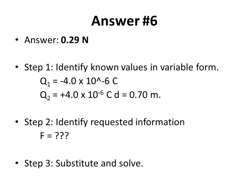 Answer #6 Answer: 0.29 N. Step 1: Identify known values in variable form. Q1 = -4.0 x 10^-6 C. Q2 = +4.0 x 10-6 C d = 0.70 m.