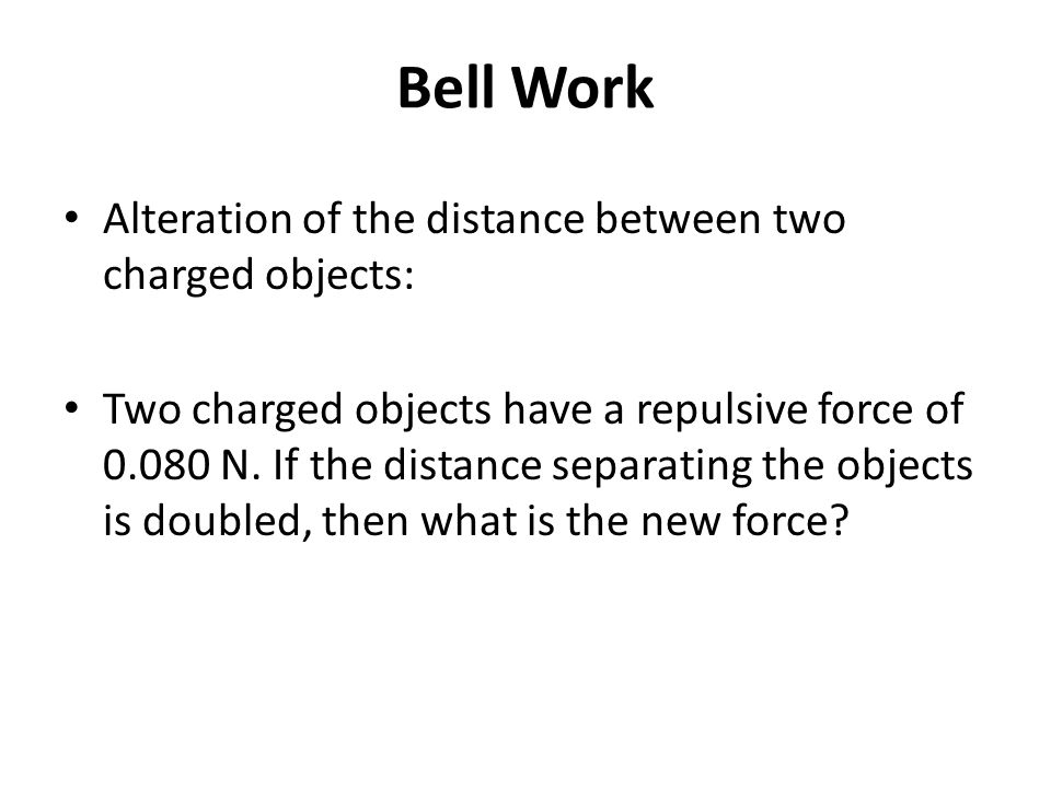 Bell Work Alteration of the distance between two charged objects: