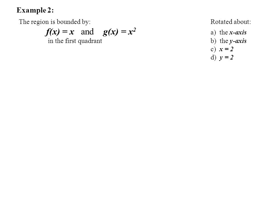 Example 2: The region is bounded by: Rotated about: