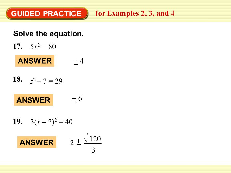 GUIDED PRACTICE for Examples 2, 3, and 4. Solve the equation. 5x2 = 80. ANSWER. + 4. z2 – 7 = 29.