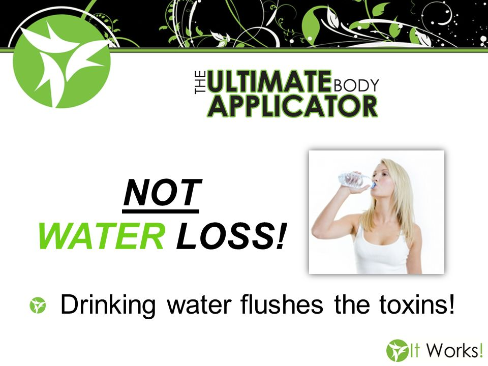 NOT WATER LOSS! Drinking water flushes the toxins!