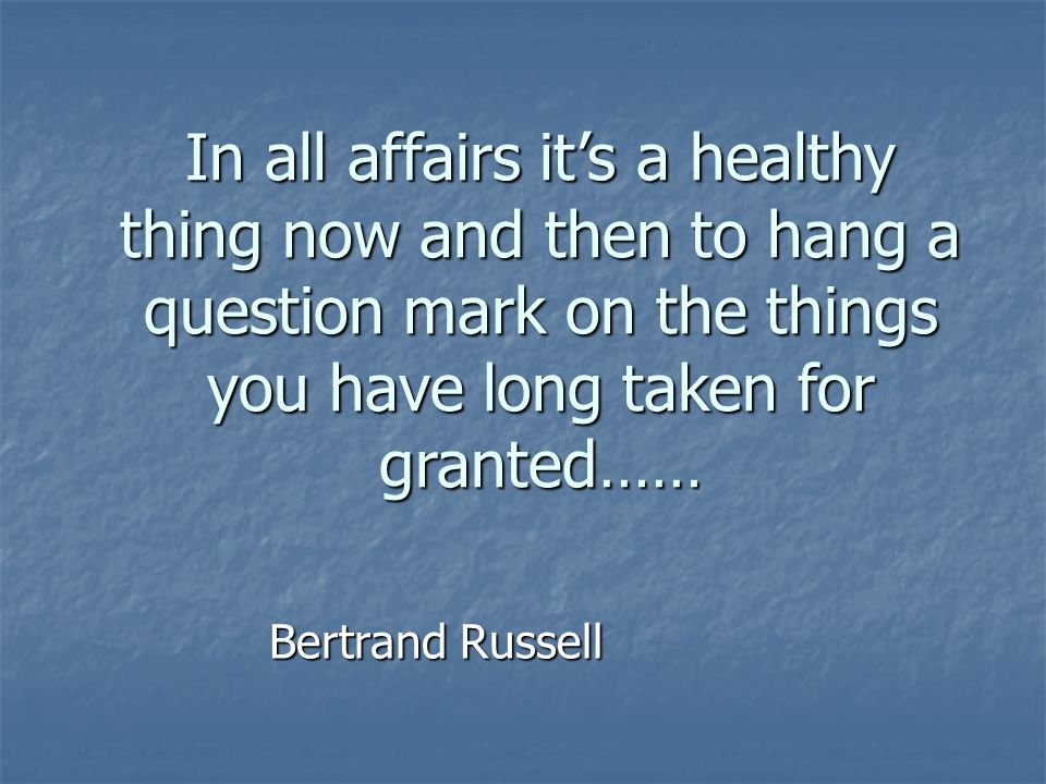 In all affairs it's a healthy thing now and then to hang a question mark on the things you have long taken for granted……