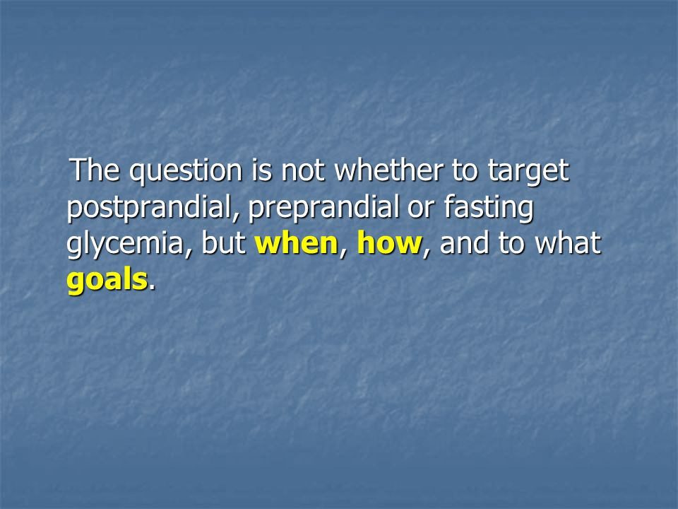 The question is not whether to target postprandial, preprandial or fasting glycemia, but when, how, and to what goals.