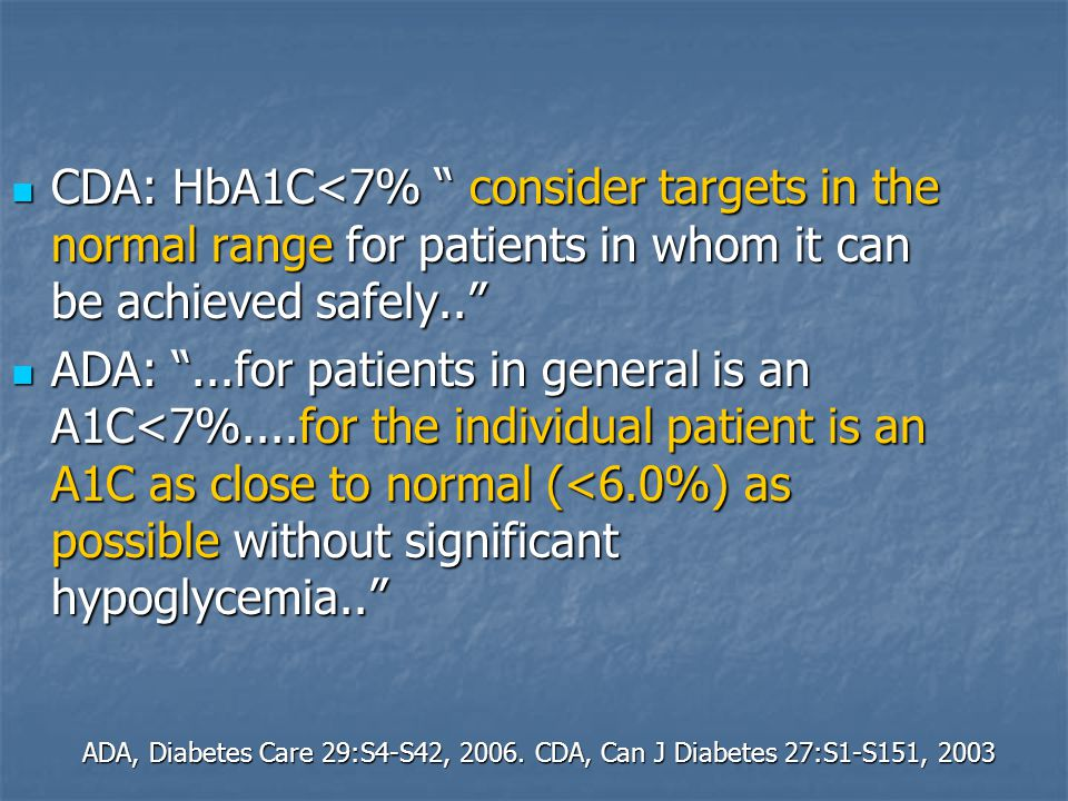 CDA: HbA1C<7% consider targets in the normal range for patients in whom it can be achieved safely..