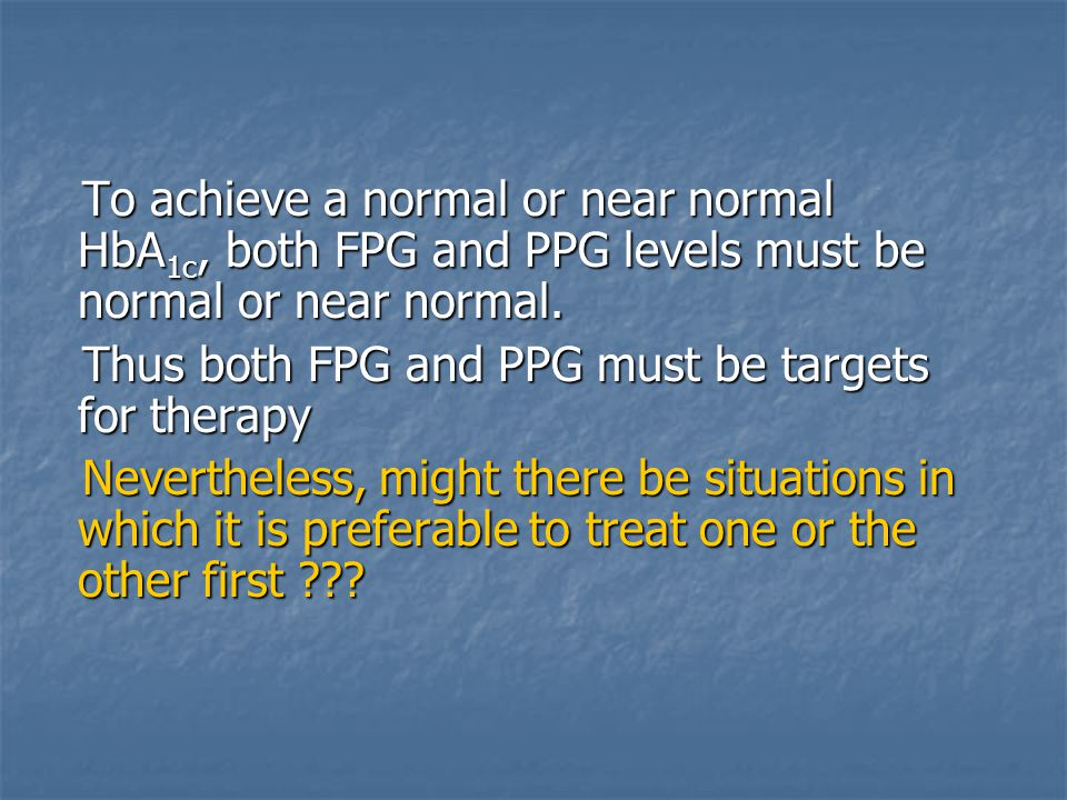 To achieve a normal or near normal HbA1c, both FPG and PPG levels must be normal or near normal.