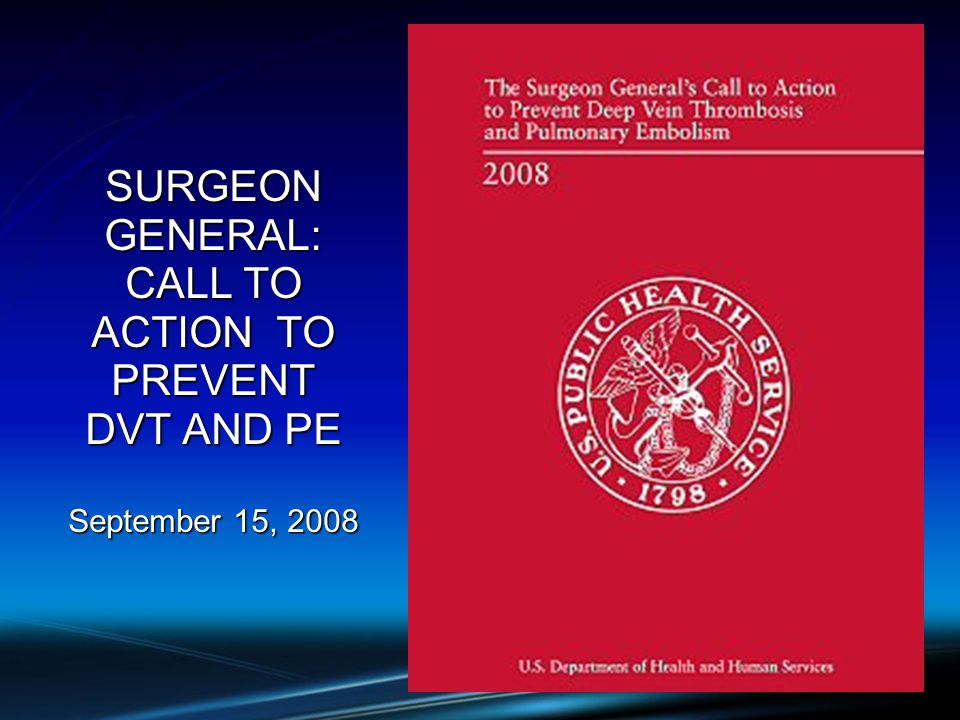 SURGEON GENERAL: CALL TO ACTION TO PREVENT DVT AND PE September 15, 2008