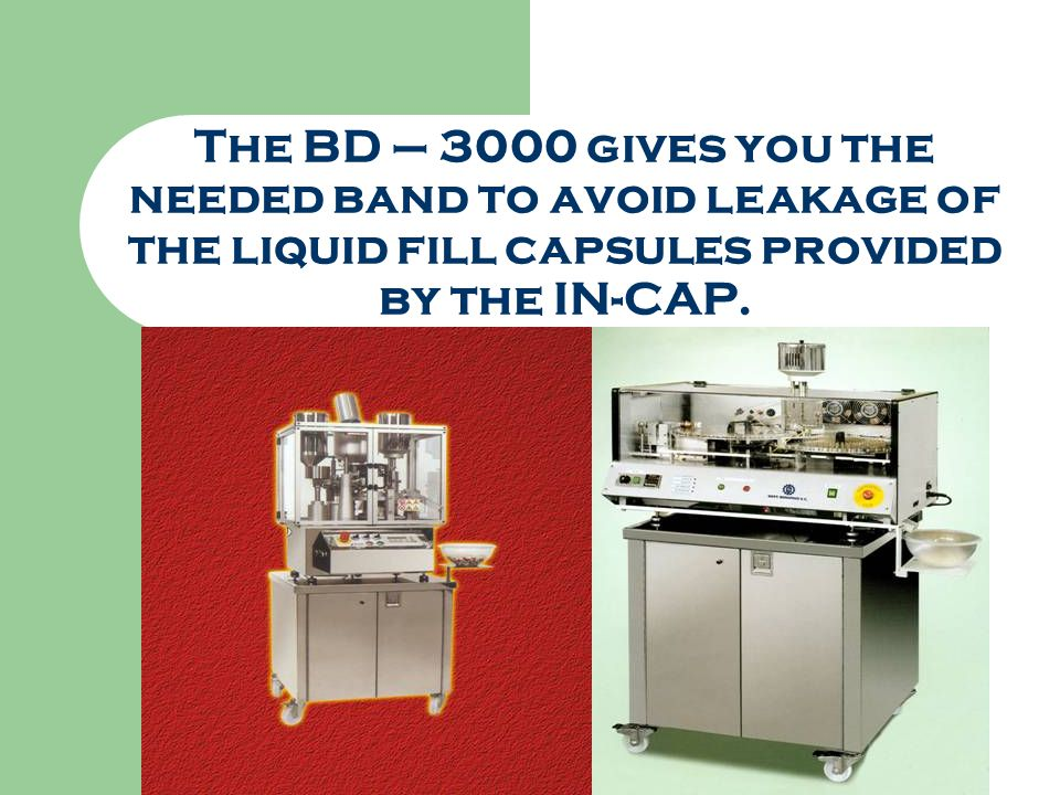 The BD – 3000 gives you the needed band to avoid leakage of the liquid fill capsules provided by the IN-CAP.