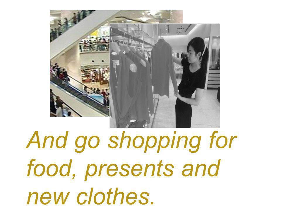 And go shopping for food, presents and new clothes.
