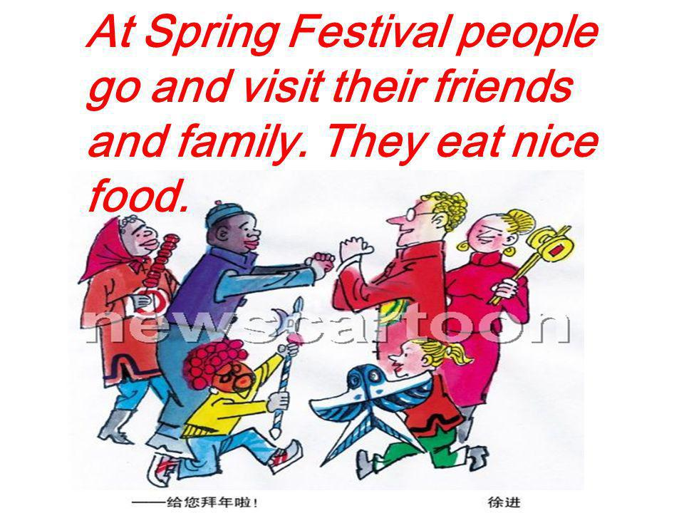 At Spring Festival people go and visit their friends and family