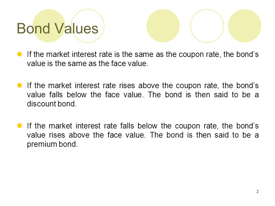 Bond Values If the market interest rate is the same as the coupon rate, the bond's value is the same as the face value.