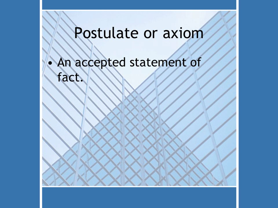 Postulate or axiom An accepted statement of fact.
