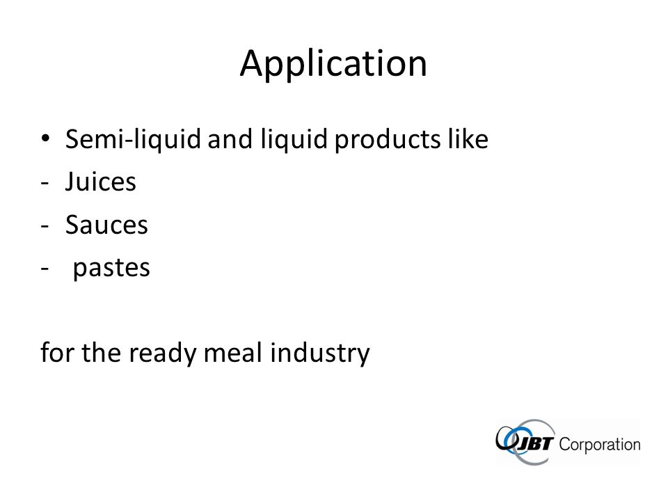 Application Semi-liquid and liquid products like Juices Sauces pastes
