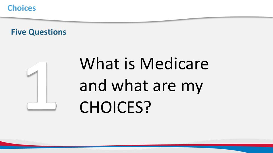 1 What is Medicare and what are my CHOICES Choices Five Questions
