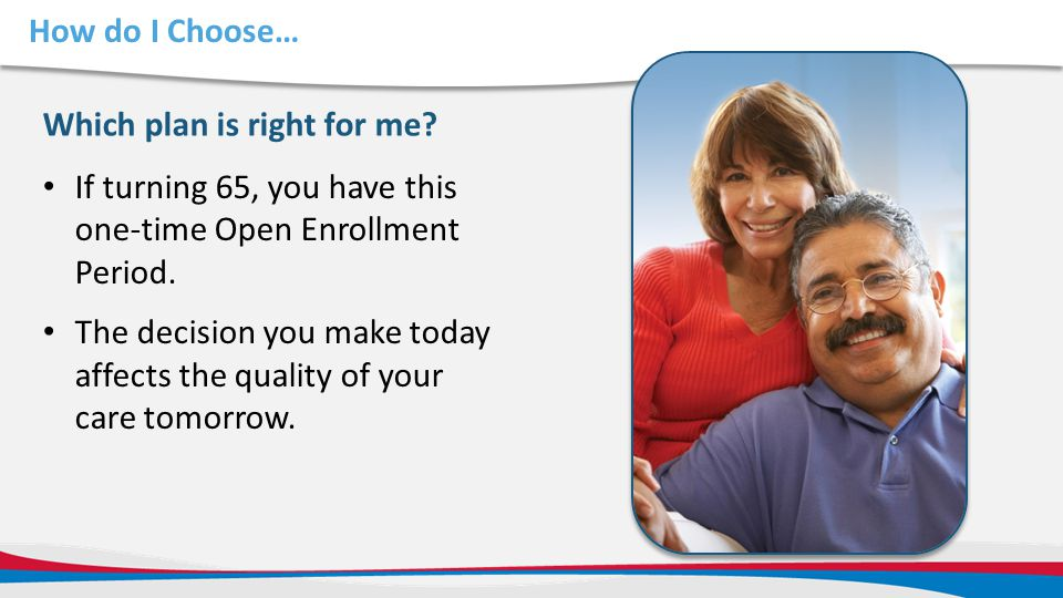 How do I Choose… Which plan is right for me If turning 65, you have this one-time Open Enrollment Period.