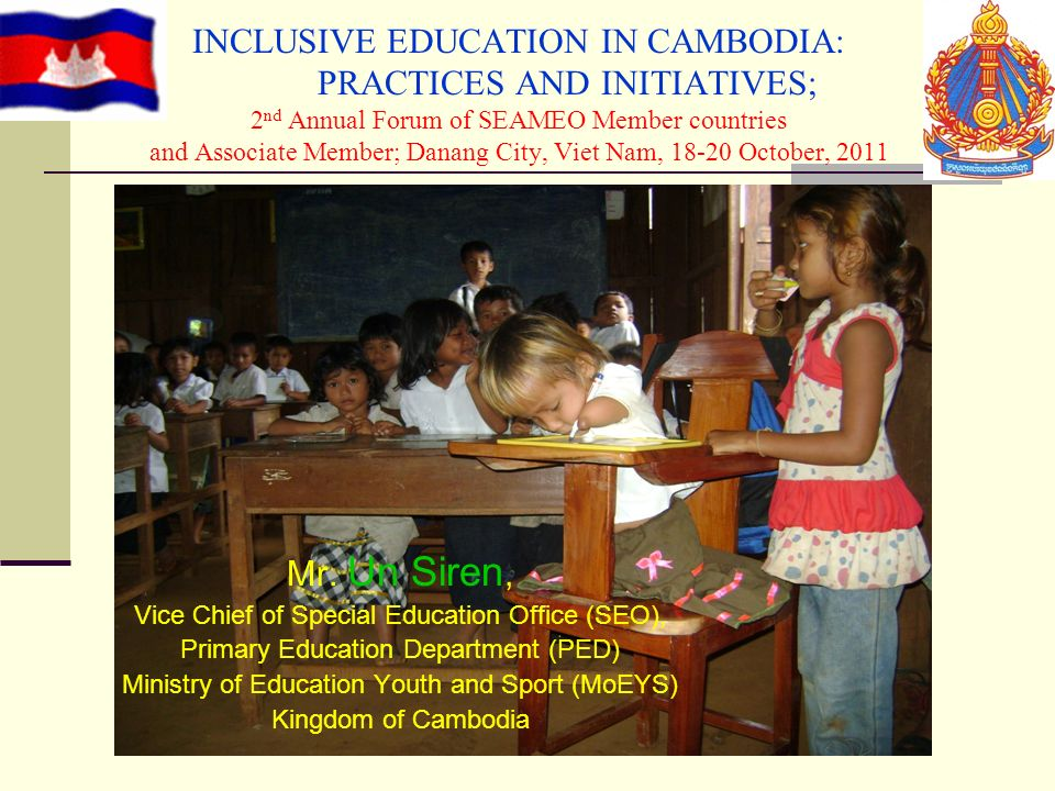 INCLUSIVE EDUCATION IN CAMBODIA: PRACTICES AND INITIATIVES; 2nd Annual Forum of SEAMEO Member countries and Associate Member; Danang City, Viet Nam, 18-20 October, 2011