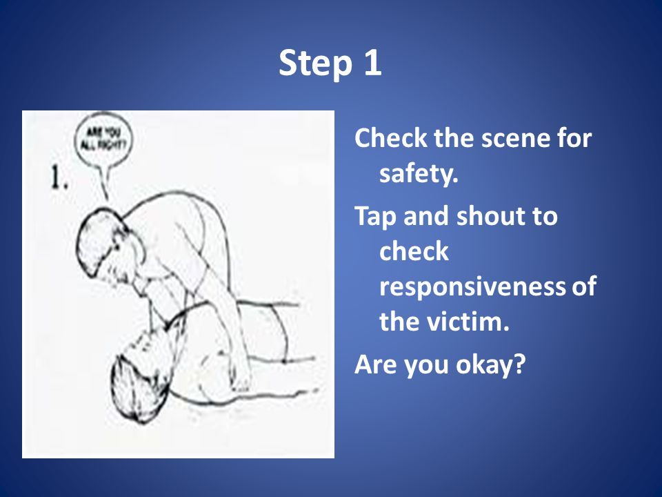 Step 1 Check the scene for safety. Tap and shout to check responsiveness of the victim.