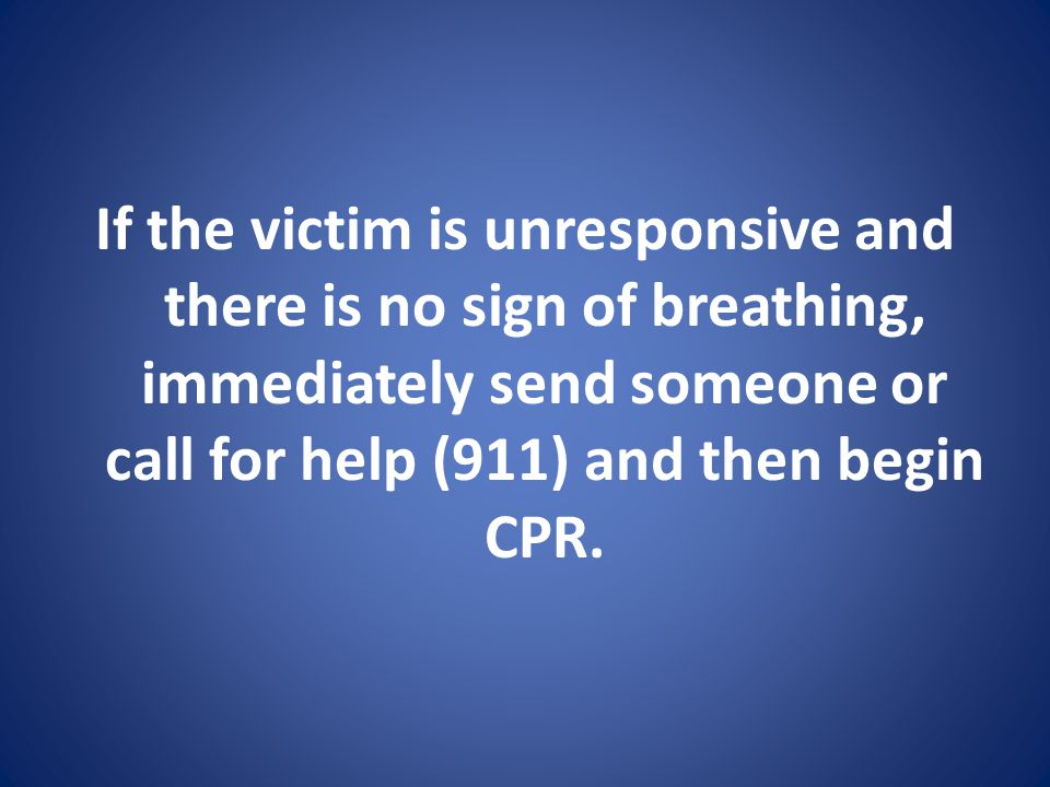 If the victim is unresponsive and there is no sign of breathing, immediately send someone or call for help (911) and then begin CPR.